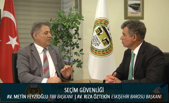Sandık Güvenliği   (Röportaj) TBB Başkanı Av. Metin Feyzioğlu     Eskişehir Barosu Başkanı Av. Rıza Öztekin